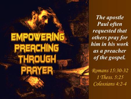 The apostle Paul often requested that others pray for him in his work as a preacher of the gospel. Romans 15:30-32 1 Thess. 5:25 Colossians 4:2-4.