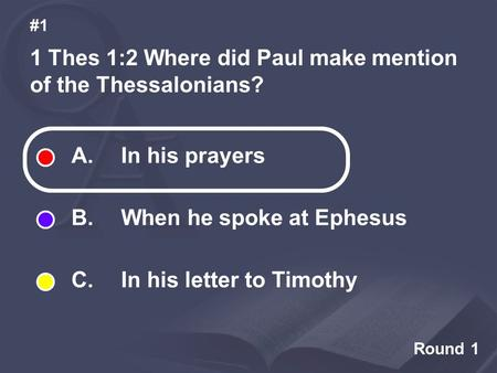 Round 1 1 Thes 1:2 Where did Paul make mention of the Thessalonians? #1 A. In his prayers B. When he spoke at Ephesus C. In his letter to Timothy.