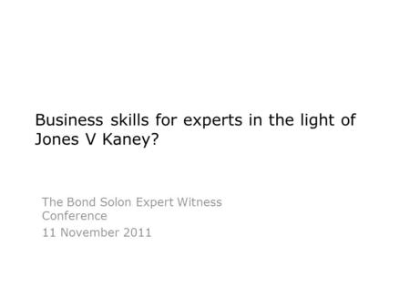 Business skills for experts in the light of Jones V Kaney? The Bond Solon Expert Witness Conference 11 November 2011.