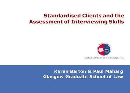 Standardised Clients and the Assessment of Interviewing Skills Karen Barton & Paul Maharg Glasgow Graduate School of Law.