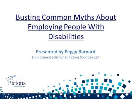 Busting Common Myths About Employing People With Disabilities Presented by Peggy Barnard Employment Solicitor at Pictons Solicitors LLP.