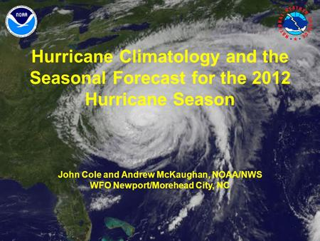 Hurricane Climatology and the Seasonal Forecast for the 2012 Hurricane Season John Cole and Andrew McKaughan, NOAA/NWS WFO Newport/Morehead City, NC.