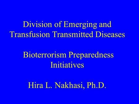 Division of Emerging and Transfusion Transmitted Diseases Bioterrorism Preparedness Initiatives Hira L. Nakhasi, Ph.D.