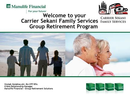 Welcome to your Carrier Sekani Family Services Group Retirement Program Wojtek Golebiewski, BA CFP RPA Client Relationship Manager Manulife Financial –