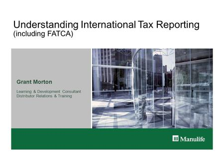 Understanding International Tax Reporting (including FATCA) Grant Morton Learning & Development Consultant Distributor Relations & Training.