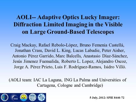 AOLI-- Adaptive Optics Lucky Imager: Diffraction Limited Imaging in the Visible on Large Ground-Based Telescopes Craig Mackay, Rafael Rebolo-López, Bruno.
