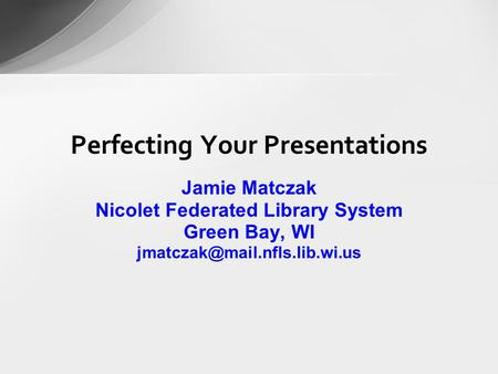 Perfecting Your Presentations Jamie Matczak Nicolet Federated Library System Green Bay, WI