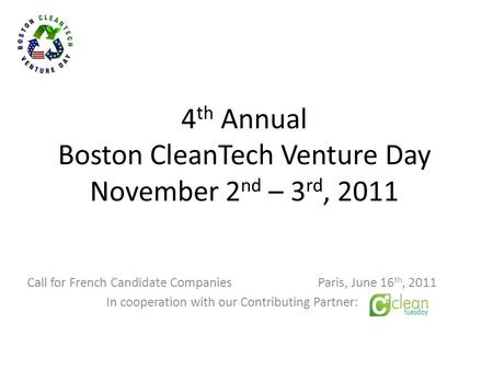 4 th Annual Boston CleanTech Venture Day November 2 nd – 3 rd, 2011 Call for French Candidate Companies Paris, June 16 th, 2011 In cooperation with our.