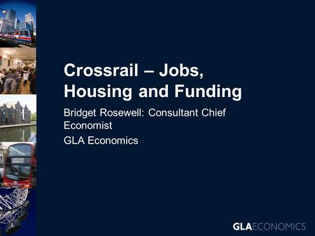 Crossrail – Jobs, Housing and Funding Bridget Rosewell: Consultant Chief Economist GLA Economics.