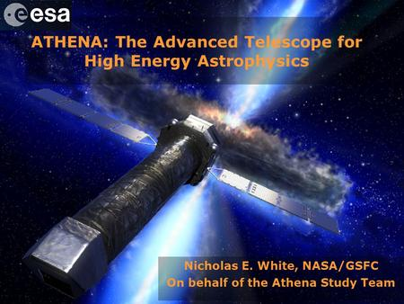 Athena – Advanced Telescope for High Energy Astrophysics ATHENA: The Advanced Telescope for High Energy Astrophysics Nicholas E. White, NASA/GSFC On behalf.