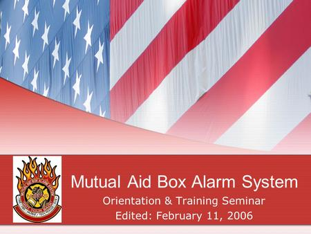 Mutual Aid Box Alarm System Orientation & Training Seminar Edited: February 11, 2006.