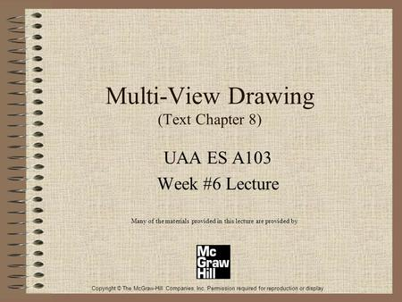 Multi-View Drawing (Text Chapter 8) UAA ES A103 Week #6 Lecture Many of the materials provided in this lecture are provided by Copyright © The McGraw-Hill.
