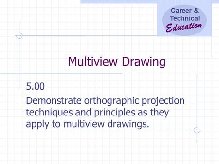 Career & Technical Education Multiview Drawing 5.00 Demonstrate orthographic projection techniques and principles as they apply to multiview drawings.