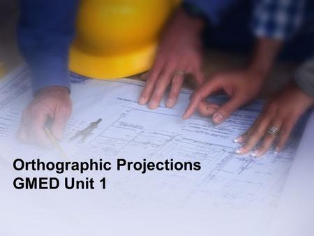 Orthographic Projections GMED Unit 1