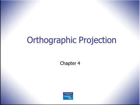 Orthographic Projection Chapter 4. 2 Technical Drawing 13 th Edition Giesecke, Mitchell, Spencer, Hill Dygdon, Novak, Lockhart © 2009 Pearson Education,
