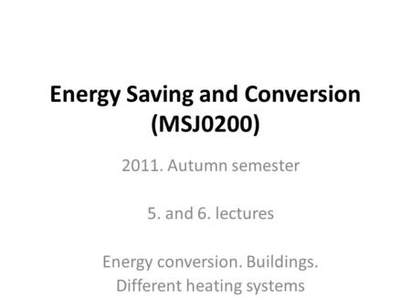 Energy Saving and Conversion (MSJ0200) 2011. Autumn semester 5. and 6. lectures Energy conversion. Buildings. Different heating systems.