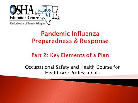 Pandemic Influenza Preparedness & Response Part 2: Key Elements of a Plan Occupational Safety and Health Course for Healthcare Professionals.