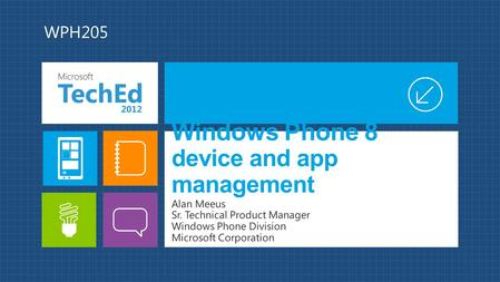 Windows Phone 8 device and app management Alan Meeus Sr. Technical Product Manager Windows Phone Division Microsoft Corporation WPH205.
