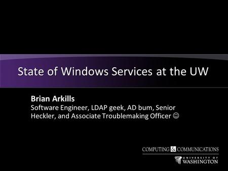 Brian Arkills Software Engineer, LDAP geek, AD bum, Senior Heckler, and Associate Troublemaking Officer State of Windows Services at the UW.