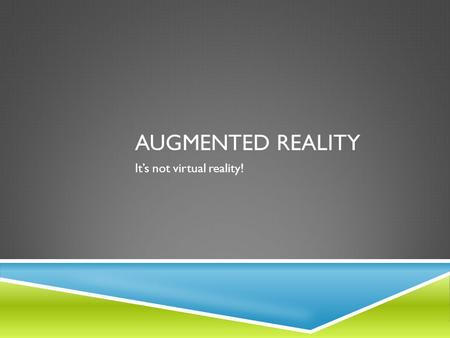AUGMENTED REALITY It's not virtual reality!. WHAT IS AUGMENTED REALITY?  Augmented reality is a computer-based technology noted for its ability to overlay.