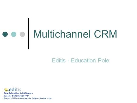 Multichannel CRM Editis - Education Pole. Targets Customer Knowledge Consolidation Coherence of Online/Offline Marketing Processes Personalized and Differentiated.