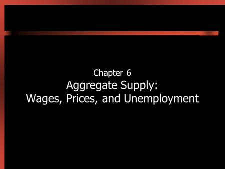 Chapter 6 Aggregate Supply: Wages, Prices, and Unemployment