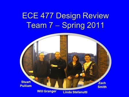 ECE 477 Design Review Team 7  Spring 2011 Paste a photo of team members here, annotated with names of team members. Stuart Pulliam Will Granger Linda.