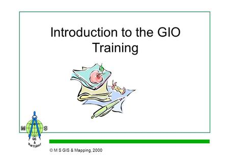 Introduction to the GIO Training © M S GIS & Mapping, 2000.