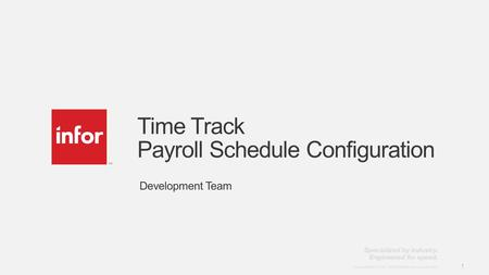 Template v4 September 27, 2012 1 Copyright © 2012. Infor. All Rights Reserved. www.infor.com 1 Time Track Payroll Schedule Configuration Development Team.