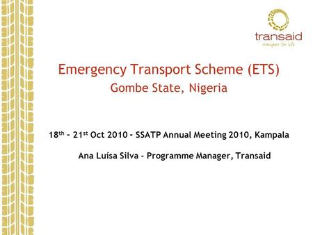 Emergency Transport Scheme (ETS) Gombe State, Nigeria 18 th – 21 st Oct 2010 – SSATP Annual Meeting 2010, Kampala Ana Luísa Silva - Programme Manager,