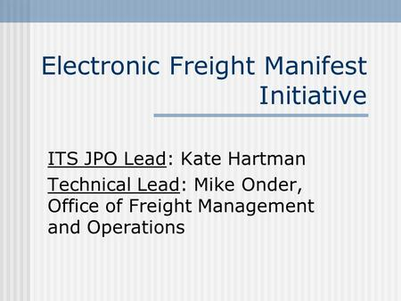 Electronic Freight Manifest Initiative ITS JPO Lead: Kate Hartman Technical Lead: Mike Onder, Office of Freight Management and Operations.