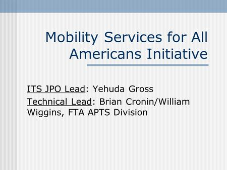 Mobility Services for All Americans Initiative ITS JPO Lead: Yehuda Gross Technical Lead: Brian Cronin/William Wiggins, FTA APTS Division.