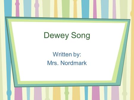 Dewey Song Written by: Mrs. Nordmark. *Chorus Dewey's the Man (snap, snap) Came Up With a Plan (snap, snap) Gave each book a code, We know where they.