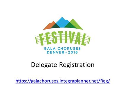 Delegate Registration https://galachoruses.integraplanner.net/Reg/ https://galachoruses.integraplanner.net/Reg/