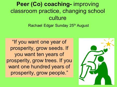 "Peer (Co) coaching- improving classroom practice, changing school culture Rachael Edgar Sunday 25th August ""If you want one year of prosperity, grow seeds."