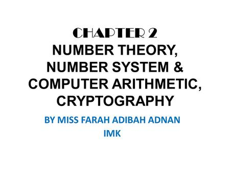 CHAPTER 2 NUMBER THEORY, NUMBER SYSTEM & COMPUTER ARITHMETIC, CRYPTOGRAPHY BY MISS FARAH ADIBAH ADNAN IMK.
