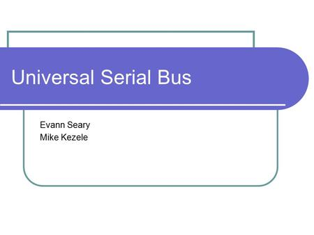 Universal Serial Bus Evann Seary Mike Kezele. Content Overview History of USB Overview Future of USB USB 3.0 WUSB.