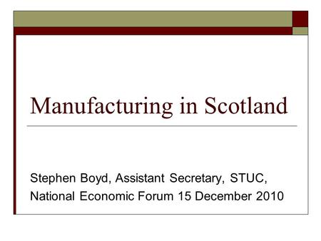Manufacturing in Scotland Stephen Boyd, Assistant Secretary, STUC, National Economic Forum 15 December 2010.