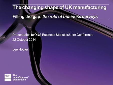 The changing shape of UK manufacturing Filling the gap: the role of business surveys Presentation to ONS Business Statistics User Conference 22 October.