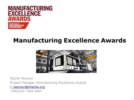 Manufacturing Excellence Awards Rachel Pearson Project Manager, Manufacturing Excellence Awards +44(0)20 7304 6867.
