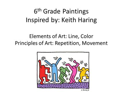6 th Grade Paintings Inspired by: Keith Haring Elements of Art: Line, Color Principles of Art: Repetition, Movement.