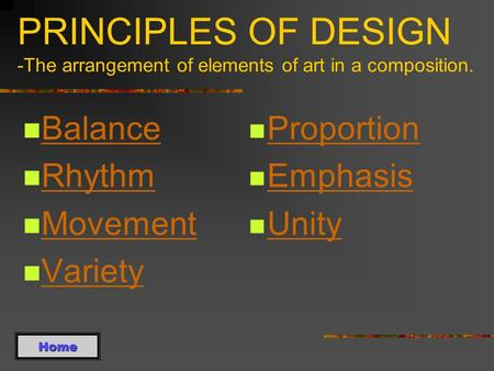 PRINCIPLES OF DESIGN -The arrangement of elements of art in a composition. Balance Rhythm Movement Variety Proportion Emphasis Unity Home.