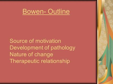 Source of motivation Development of pathology Nature of change Therapeutic relationship Bowen- Outline.