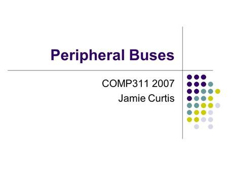 Peripheral Buses COMP311 2007 Jamie Curtis. PC Buses ISA is the first generation bus 8 bit on IBM XT 16 bit on 286 or above (16MB/s) Extended through.