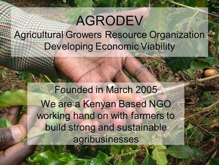 AGRODEV Agricultural Growers Resource Organization Developing Economic Viability Founded in March 2005 We are a Kenyan Based NGO working hand on with.