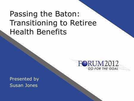 Passing the Baton: Transitioning to Retiree Health Benefits Presented by Susan Jones.