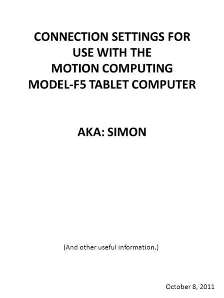 CONNECTION SETTINGS FOR USE WITH THE MOTION COMPUTING MODEL-F5 TABLET COMPUTER AKA: SIMON October 8, 2011 (And other useful information.)