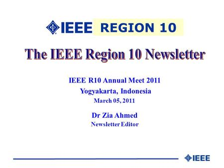 IEEE R10 Annual Meet 2011 Yogyakarta, Indonesia March 05, 2011 Dr Zia Ahmed Newsletter Editor REGION 10.