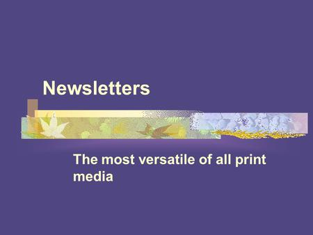 Newsletters The most versatile of all print media.