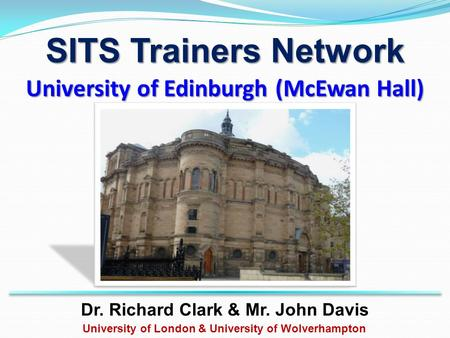 University of Edinburgh (McEwan Hall) Dr. Richard Clark & Mr. John Davis University of London & University of Wolverhampton SITS Trainers Network.